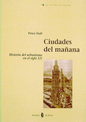 Ciudades Del Mañana: Historia Del Urbanismo En El Siglo Xx por Peter Geoffrey Hall
