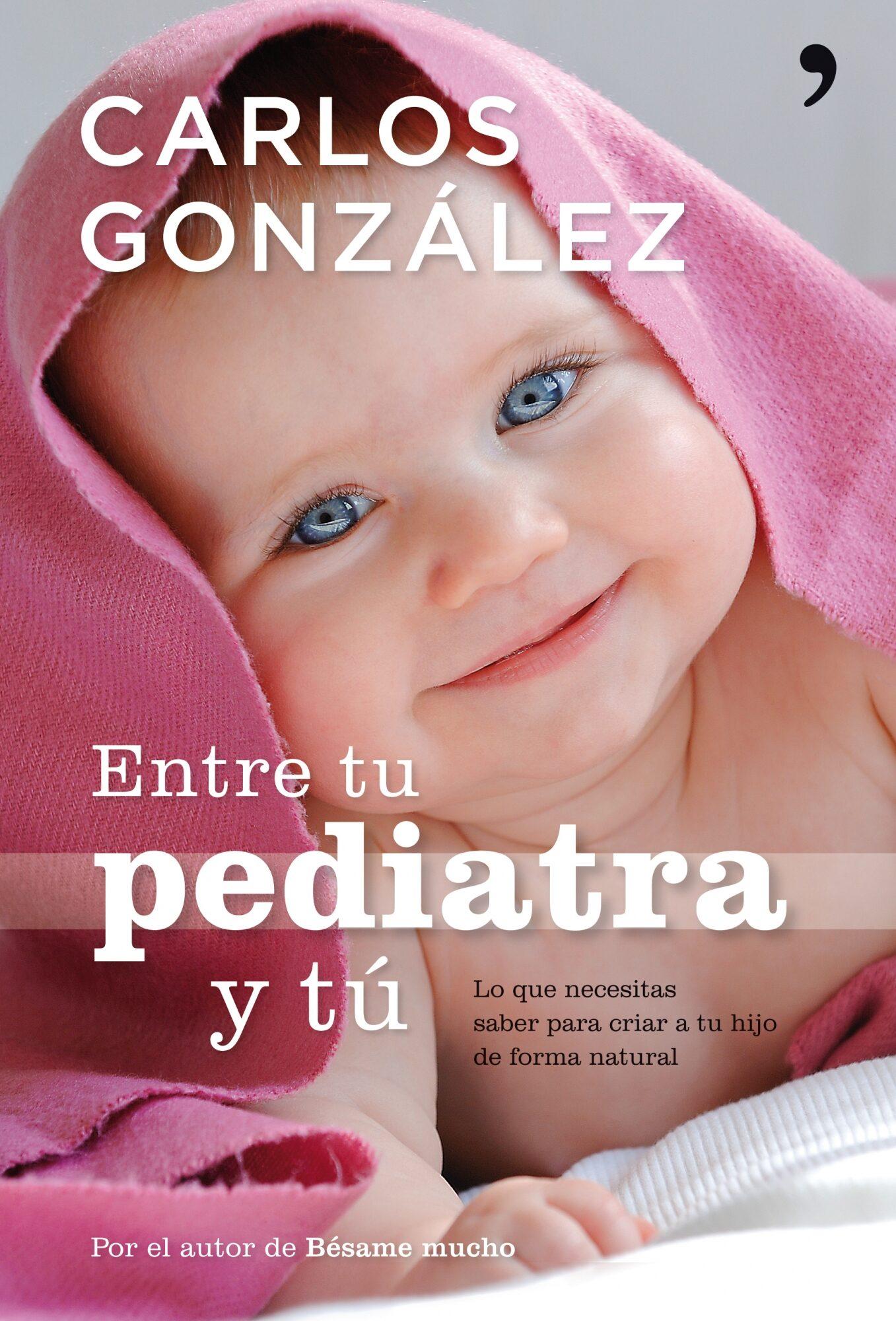 Entre Tu Pediatra Y Tu: Todo Lo Que Necesitas Saber Para Criar A Tu Hijo por Carlos Gonzalez epub