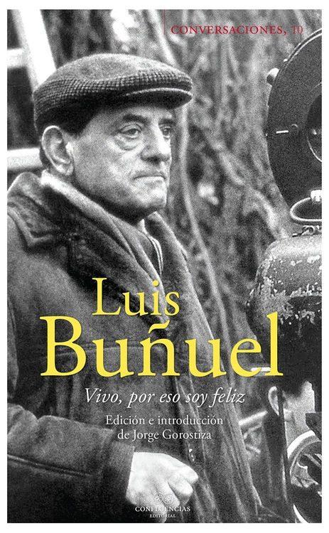 Conversaciones Con Luis Buñuel: Vivir, Por Eso Soy Feliz por Luis Buñuel