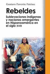 Rebeldes: Sublevaciones Indigenas Y Naciones Emergentes En Hispan Oamerica En El Siglo Xviii por Gustavo Faveron Patriau epub