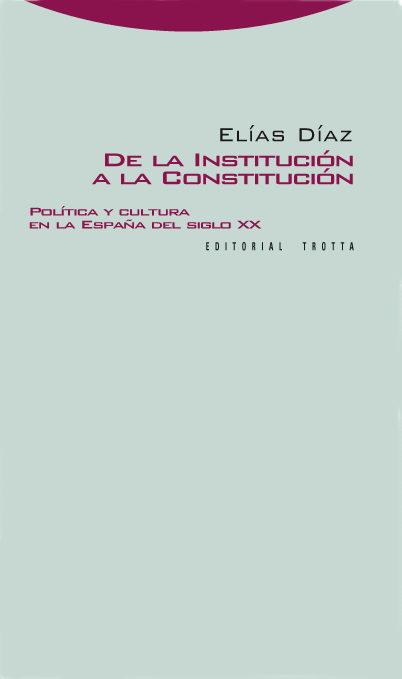 De La Institucion A La Constitucion: Politica Y Cultura En La Esp Aña Del Siglo Xx