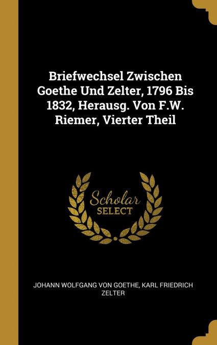 Briefwechsel Zwischen Goethe Und Zelter, 1796 Bis 1832, Herausg. Von F.w. Riemer, Vierter Theil por Johann Wolfgang Von Goethe-