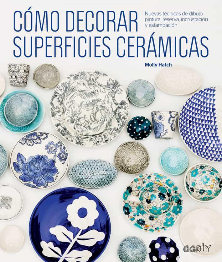 Como Decorar Superficies Ceramicas: Nuevas Tecnicas De Dibujo, Pintura, Reserva, Incrustracion Y Estampacion por Molly Hatch