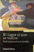 El Lugar Al Que Se Vuelve: Reflexiones Sobre La Familia (3ª Ed.) por Rafael Alvira Gratis