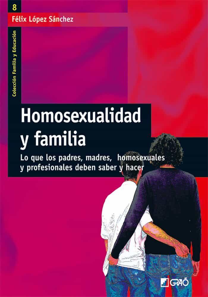 homosexualidad y familia: lo que los padres, madres, homosexuales y profesionales deben saber y hacer-felix lopez sanchez-9788478274451