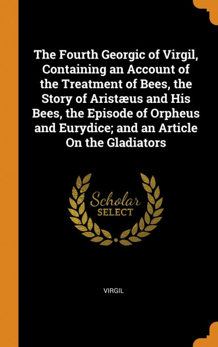 """""""The Fourth Georgic Of Virgil, Containing An Account Of The Treatment Of Bees, The Story Of Aristæus And His Bees, The Episode Of Orpheus And Eurydice; And An Article On The Gladiators"""" - PDF DJVU 978-0341700661"""