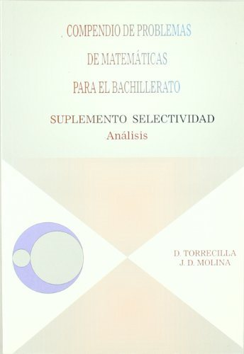 Compendio De Problemas De Matematicas Para El Bachillerato. Anali Sis: Suplemento Selectividad por Diego Torrecilla