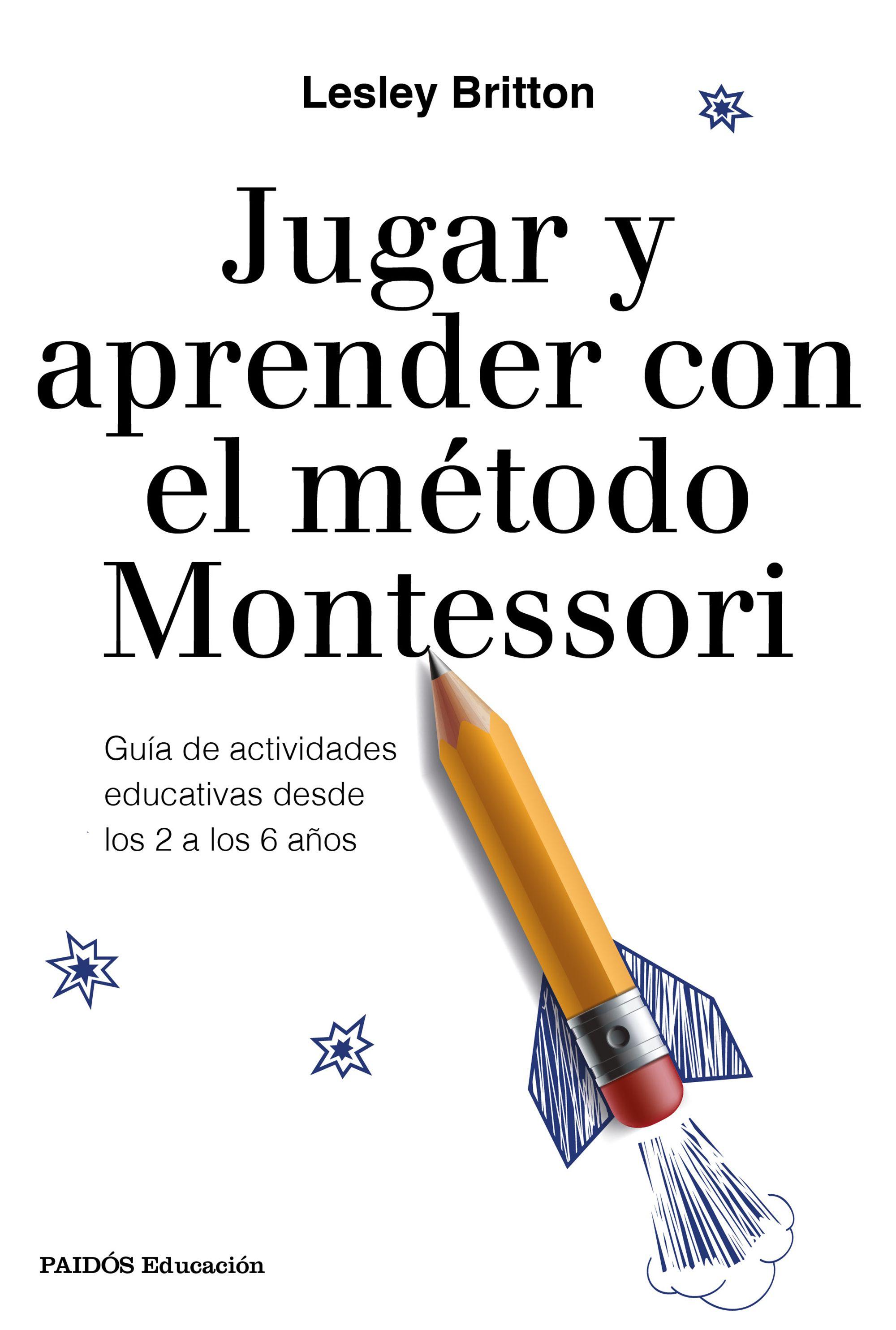 Jugar Y Aprender Con El Metodo Montessori: Guia De Actividades Educativas Desde Los 2 A Los 6 Años por Lesley Britton