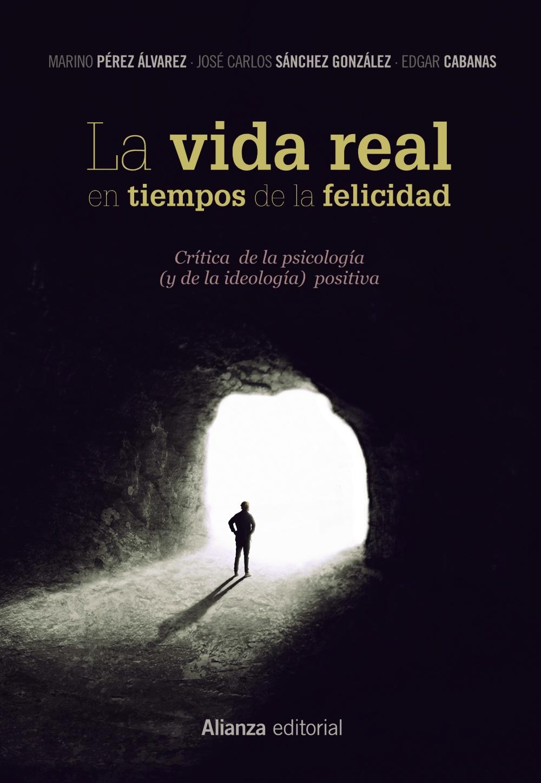 La Vida Real En Tiempos De La Felicidad: Critica De La Psicologia ( Y De La Ideologia) Positiva por Marino Perez Alvarez;                                                                                    Jose Carlos Sanchez