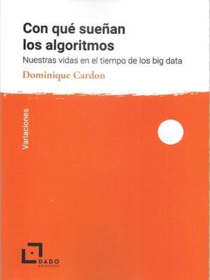 Con Que Sueñan Los Algoritmos: Nuestras Vidas En El Tiempo De Los Big Data por Dominique Cardon
