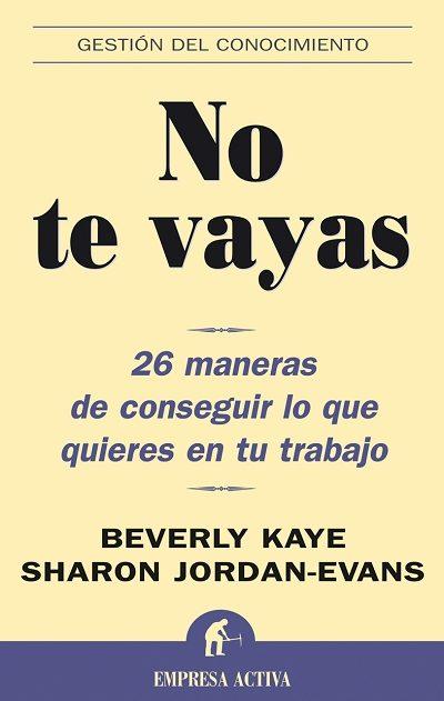 No Te Vayas: 26 Maneras De Conseguir Lo Que Quieres En Tu Trabajo por Beverly Kaye;                                                                                    Sharon Jordan-evans