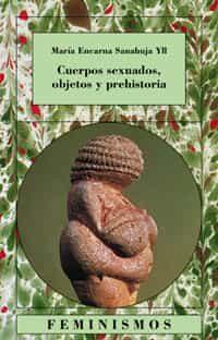 cuerpos sexuados, objetos y prehistoria-maria encarna sanahuja yll-9788437619491