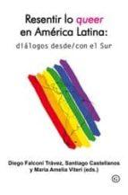 resentir lo queer en america latina: dialogos desde/con el sur diego falconi travez santiago castellanos 9788415899501