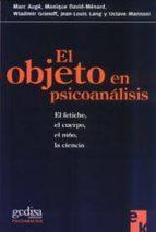 el objeto en psicoanalisis: el fetiche, el cuerpo, el niño, la ci encia 9788474328301