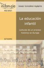 la educacion infantil: lecturas de un proceso historico en europa-josep gonzalez-agapito-9788480636001