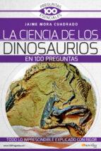 la ciencia de los dinosaurios en 100 preguntas jaime mora cuadrado 9788499678801
