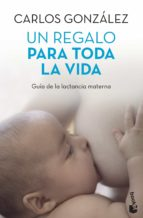 un regalo para toda toda la vida: guia de la lactancia materna carlos gonzalez 9788499980201