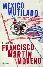 méxico mutilado (ebook)-francisco martin moreno-9786070715211