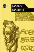 el dios de la lluvia llora sobre mexico laszlo passuth 9788415325611