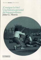 consigue la foto: una historia personal del fotoperiodismo-john morris-9788415691211
