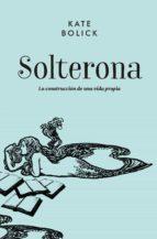 solterona: la construccion de una vida propia-kate bolick-9788416420711