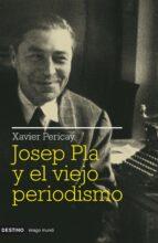 josep pla y el viejo periodismo-xavier pericay-9788423341511