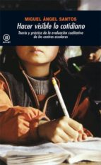 hacer visible lo cotidiano: teoria y practica de la evaluacion cu alitativa de centros escolares miguel angel santos guerra 9788476006511