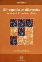 SOLVENTANDO LAS DIFERENCIAS: LA IDEOLOGIA DEL MESTIZAJE EN CUBA