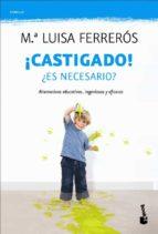 ¡castigado!: ¿es necesario?. soluciones educativas eficaces-mª luisa ferreros-9788408110521