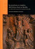 la escultura en madera del gótico final en sevilla: la silleria del coro de la catedral de sevilla salvador hernandez gonzalez 9788477983521
