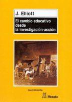el cambio educativo desde la investigacion accion john elliott 9788471123831