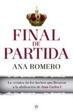 final de partida: la cronica de los hechos que llevaron a la abdicacion de juan carlos i-ana romero-9788490603031