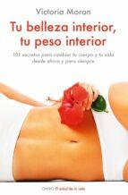 tu belleza interior, tu peso interior: 101 secretos para cambiar tu cuerpo y tu vida desde ahora y para siempre victoria moran 9788497544931