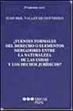 ¿fuentes formales del derecho o elementos mediadores entre la nat uraleza de las cosas y los hechos juridicos? juan b. vallet de goytisolo 9788497681131