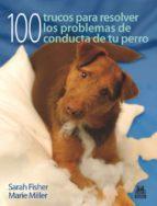 100 trucos para resolver los problemas de conducta de tu perro sarah fisher 9788499100531