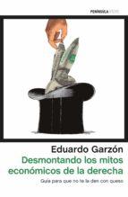 desmontando los mitos economicos de la derecha española: guia para que no te la den con queso eduardo garzon 9788499425931