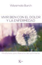 vivir bien con el dolor y la enfermedad: mindfulness para liberar te del sufrimiento vidyamala burch 9788499883731