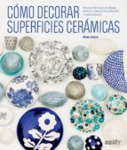como decorar superficies ceramicas: nuevas tecnicas de dibujo, pintura, reserva, incrustracion y estampacion molly hatch 9788425229541
