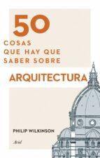 50 cosas que hay que saber sobre arquitectura philip wilkinson 9788434417441