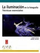 la iluminacion en la fotografia: tecnicas esenciales (diseño y cr eatividad) john child mark galer 9788441527041
