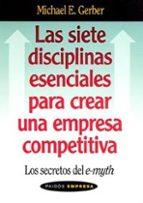 las siete disciplinas esenciales para crear una empresa competiti va: los secretos del e myth michael e. gerber 9788449318641