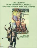 los archivos de la arqueologia iberica: una arqueologia para dos españas arturo ruiz rodriguez alberto sanchez juan pedro bellon 9788484392941
