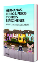 hermanas, perros, frikis y otros especímenes-maite carranza-julia prats-9788468334851