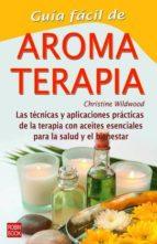 guia facil de aromaterapia: las tecnicas y las aplicaciones pract icos de la terapia con aceites esenciales para la salud y el bienestar christine wildwood 9788479275051