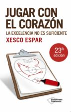 jugar con el corazon: la excelencia no es suficiente (5ª ed.) xesco espar 9788496981751