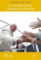 El libro de La misericordia cambia el corazon: las palabras del papa francisco autor JORGE BERGOGLIO PAPA FRANCISCO PDF!