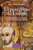 el peregrino de loyola: la autobiografia de san ignacio, escuela de discernimiento espiritual pablo cervera barranco 9788422019961