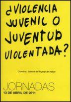 ¿violencia juvenil o juventud violentada?: jornadas 13 abril de 2011 9788437081861