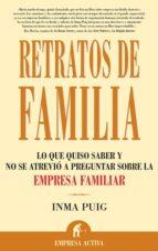 retratos de familia : lo que quiso saber y no se atrevio a pregun tar sobre la empresa familiar inma puig santos 9788496627161