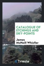 El libro de Catalogue of etchings and dry-points autor JAMES MCNEILL WHISTLER PDF!